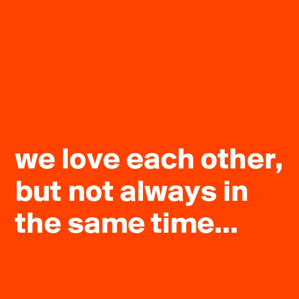 we love each other, but not always in the same time...