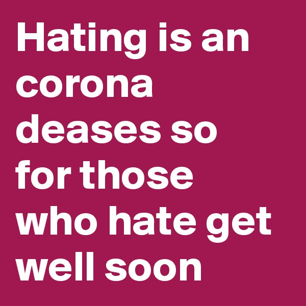 Hating is an corona deases so for those who hate get well soon