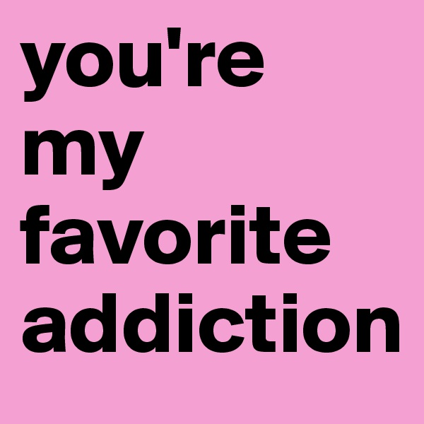 you're my favorite addiction