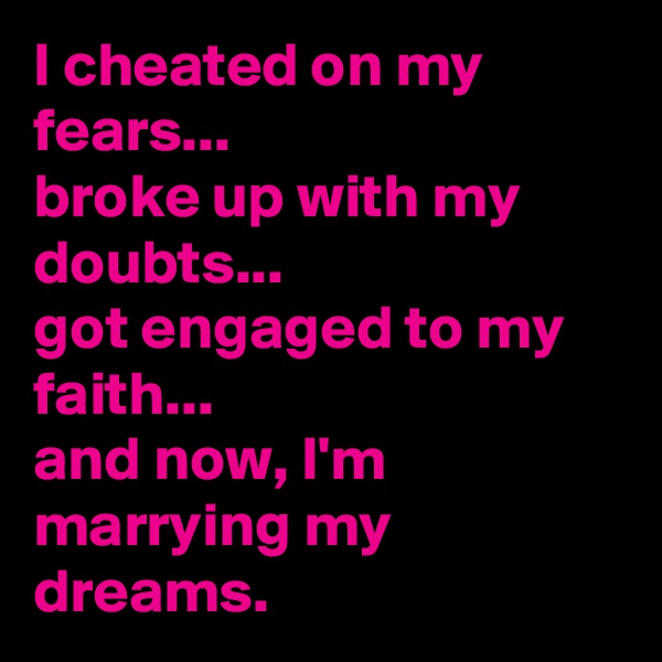 I cheated on my fears... broke up with my doubts... got engaged to my faith...  and now, I'm marrying my dreams.