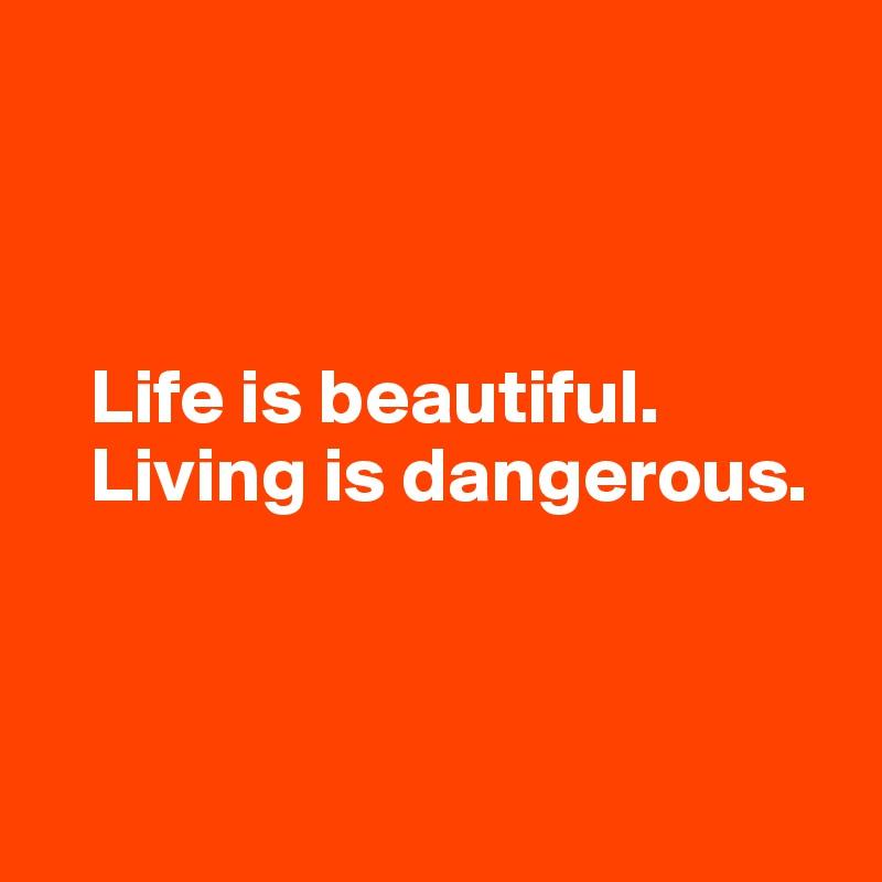 Life is beautiful.    Living is dangerous.