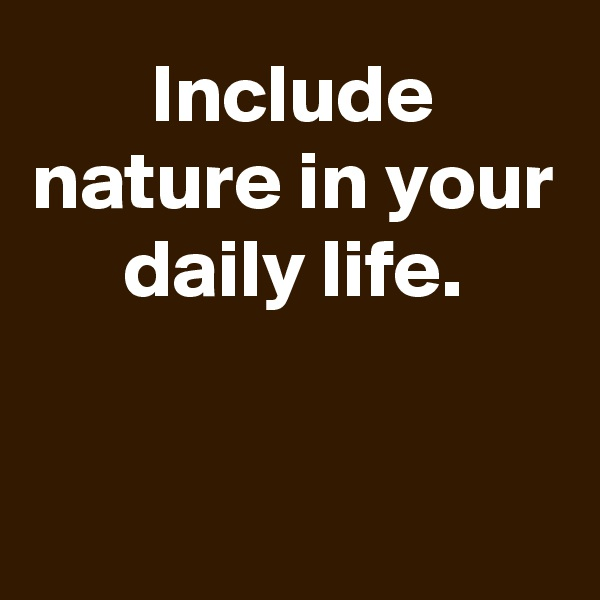 Include nature in your daily life.