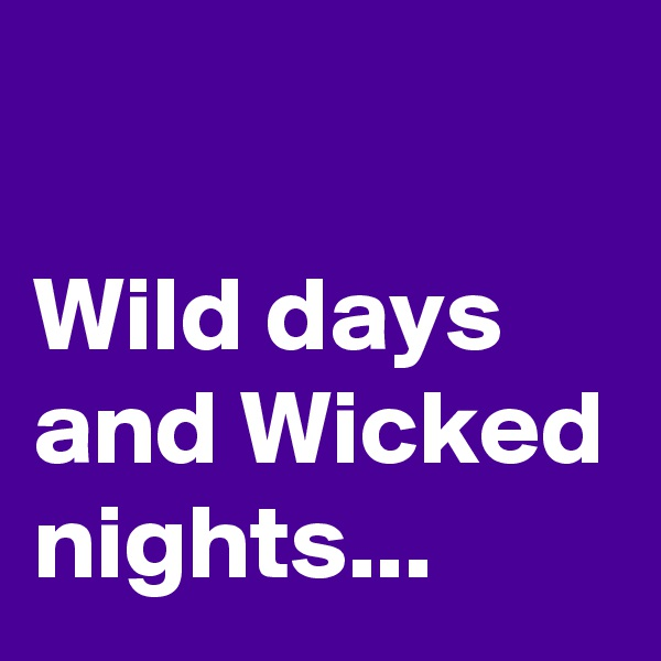 Wild days and Wicked nights...