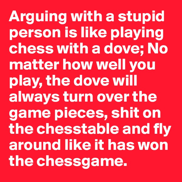 Arguing with a stupid person is like playing chess with a dove; No matter how well you play, the dove will always turn over the game pieces, shit on the chesstable and fly around like it has won the chessgame.