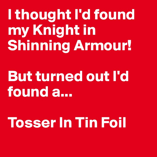 I thought I'd found my Knight in Shinning Armour!   But turned out I'd found a...  Tosser In Tin Foil