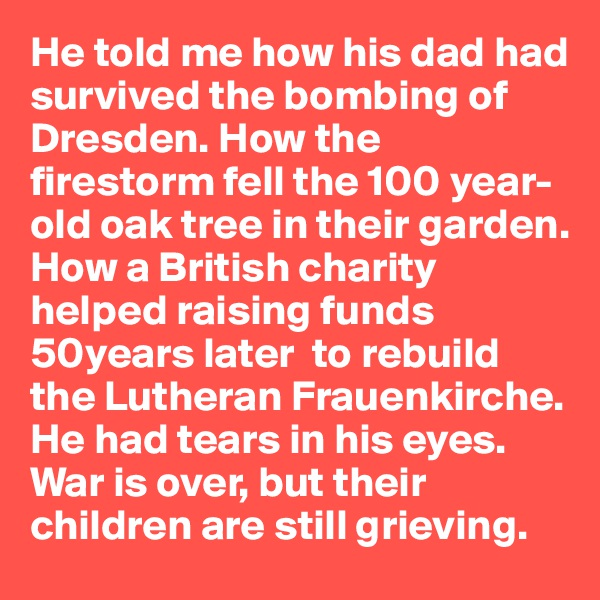 He told me how his dad had survived the bombing of Dresden. How the firestorm fell the 100 year-old oak tree in their garden. How a British charity helped raising funds 50years later  to rebuild the Lutheran Frauenkirche. He had tears in his eyes. War is over, but their children are still grieving.