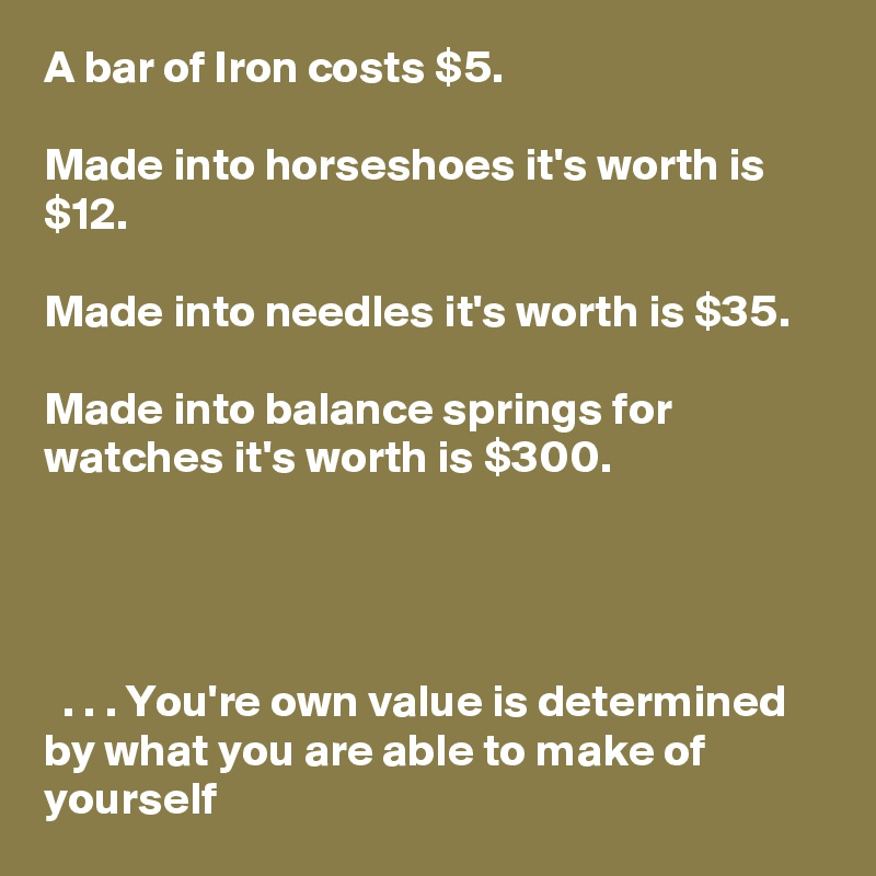 A bar of Iron costs $5.  Made into horseshoes it's worth is $12.  Made into needles it's worth is $35.  Made into balance springs for watches it's worth is $300.       . . . You're own value is determined by what you are able to make of yourself