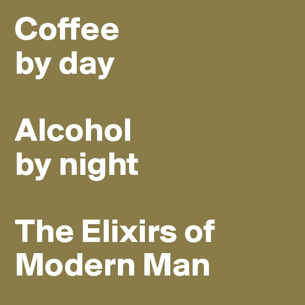 Coffee  by day   Alcohol by night  The Elixirs of  Modern Man