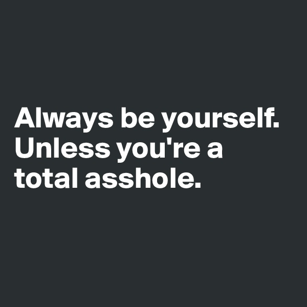 Always be yourself. Unless you're a total asshole.