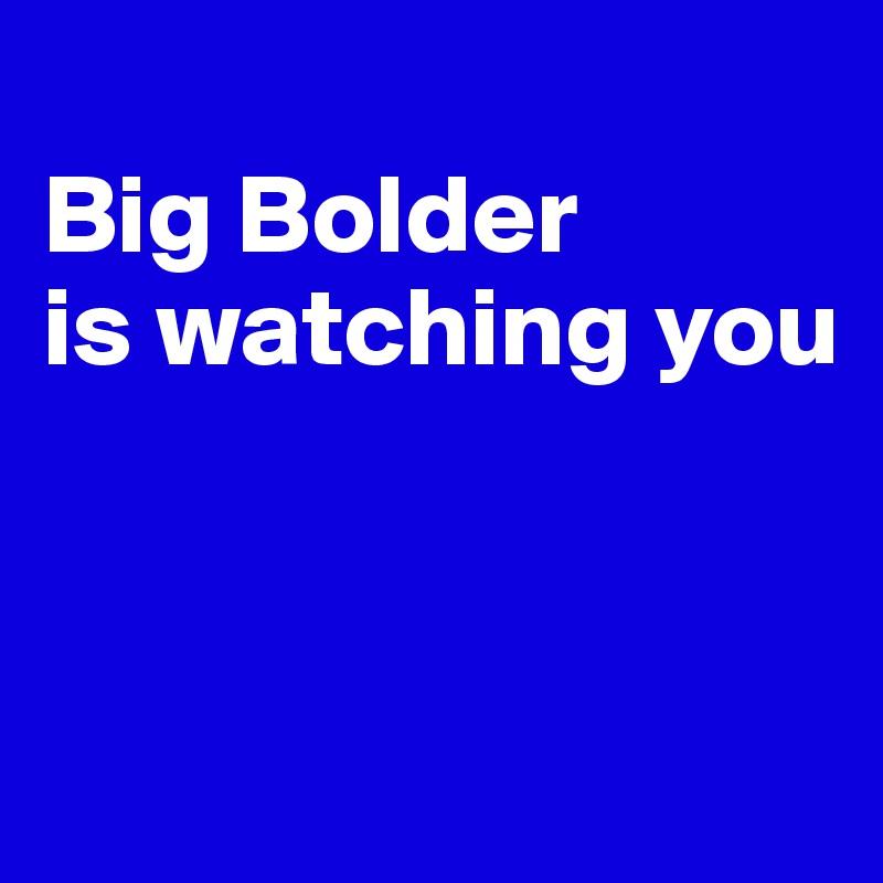 Big Bolder is watching you