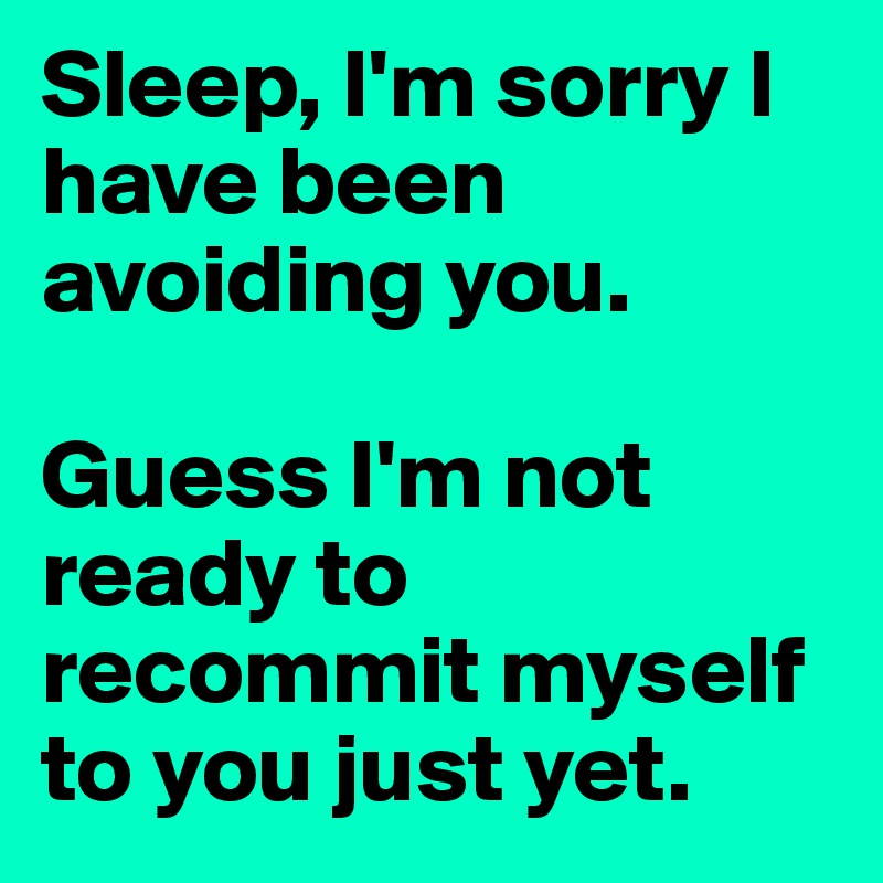 Sleep, I'm sorry I have been avoiding you.   Guess I'm not ready to recommit myself to you just yet.