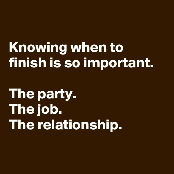 Knowing when to finish is so important.  The party. The job. The relationship.