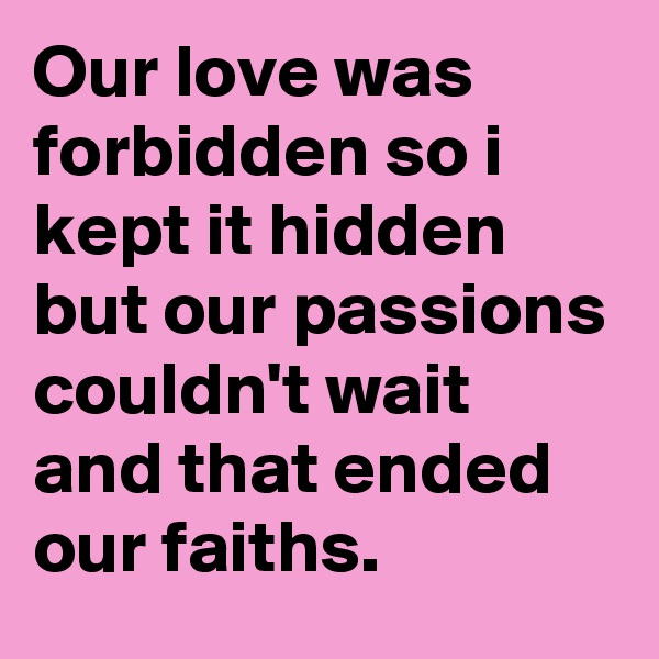 Our love was forbidden so i kept it hidden  but our passions couldn't wait and that ended our faiths.