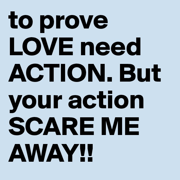 to prove LOVE need ACTION. But your action SCARE ME AWAY!!