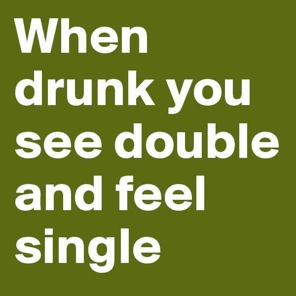 When drunk you see double and feel single