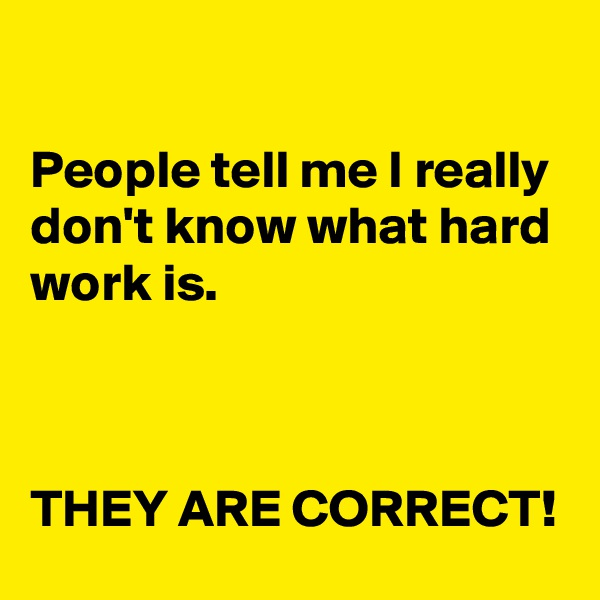 People tell me I really don't know what hard work is.     THEY ARE CORRECT!