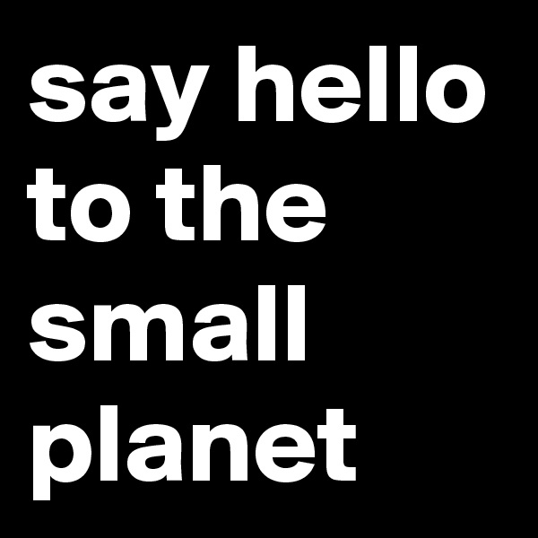 say hello to the small planet
