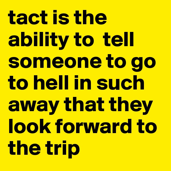 tact is the ability to  tell someone to go to hell in such away that they look forward to the trip