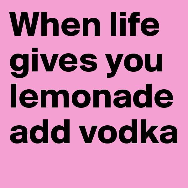 When life gives you lemonade add vodka
