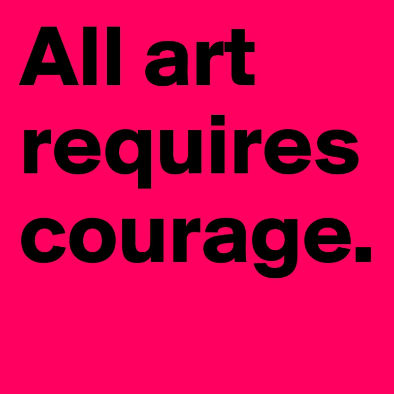 All art requires courage.
