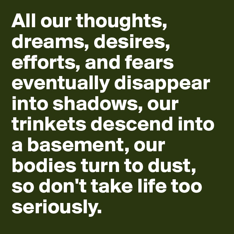 All our thoughts, dreams, desires, efforts, and fears eventually disappear into shadows, our trinkets descend into a basement, our bodies turn to dust, so don't take life too seriously.