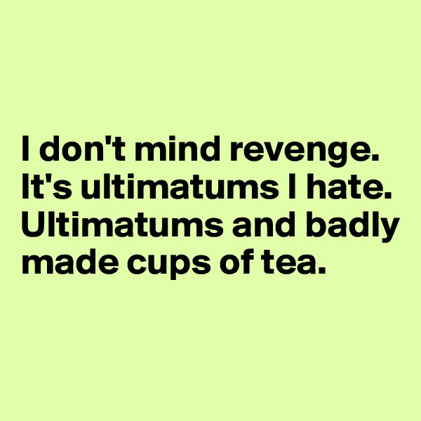 I don't mind revenge. It's ultimatums I hate. Ultimatums and badly made cups of tea.