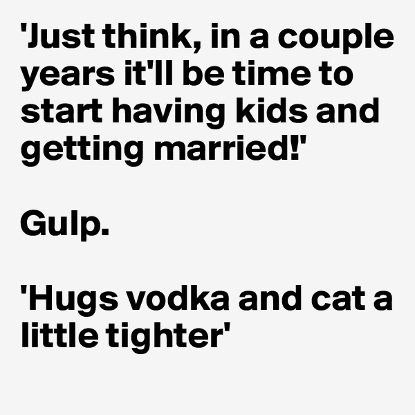 'Just think, in a couple years it'll be time to start having kids and getting married!'  Gulp.  'Hugs vodka and cat a little tighter'