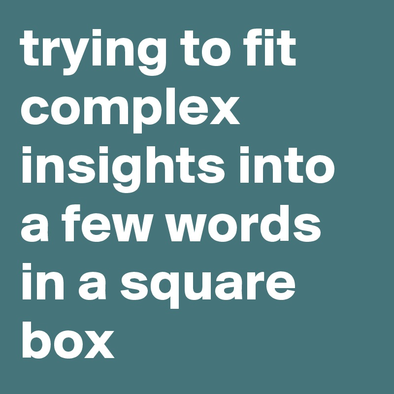 trying to fit complex insights into a few words in a square box