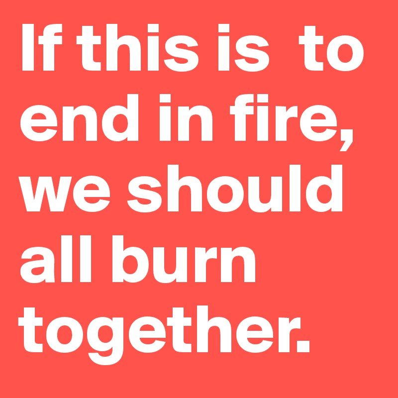 If this is  to end in fire, we should all burn together.