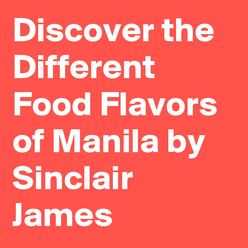 Discover the Different Food Flavors of Manila by Sinclair James