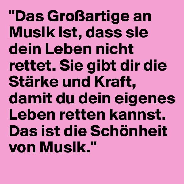 """""""Das Großartige an Musik ist, dass sie dein Leben nicht rettet. Sie gibt dir die Stärke und Kraft, damit du dein eigenes Leben retten kannst. Das ist die Schönheit von Musik."""""""