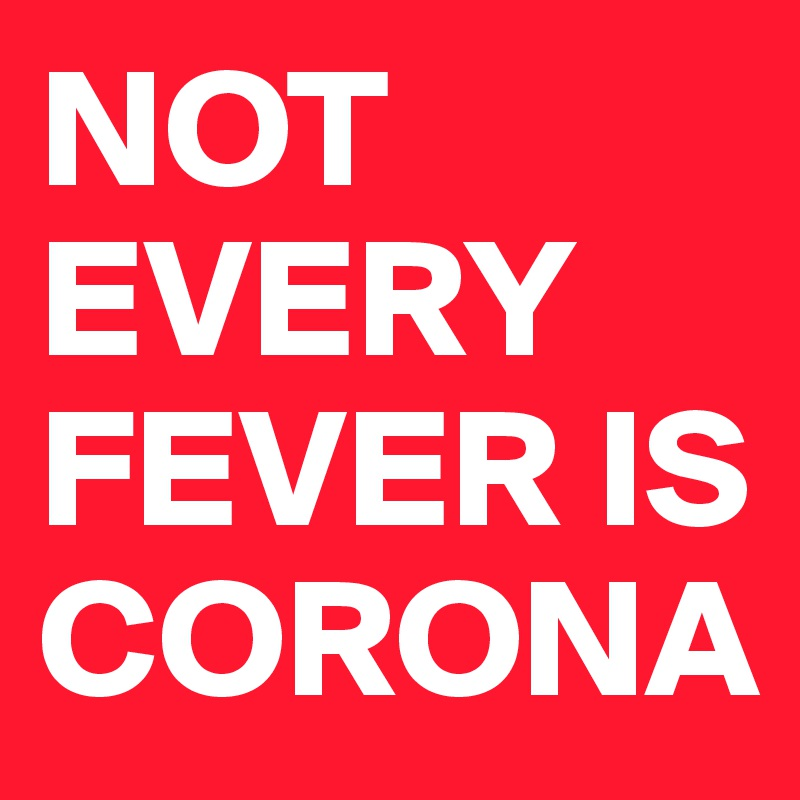 NOT EVERY FEVER IS CORONA