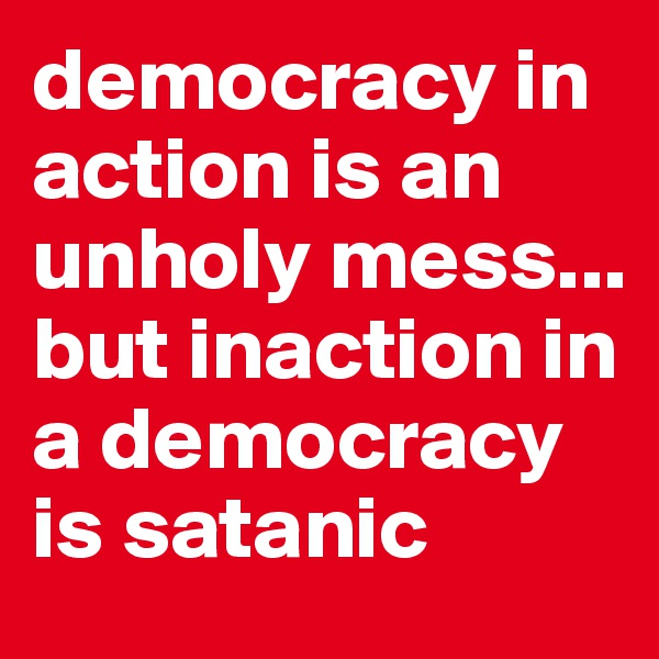 democracy in action is an unholy mess... but inaction in a democracy is satanic