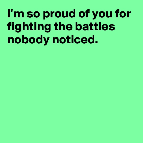 I'm so proud of you for fighting the battles nobody noticed.