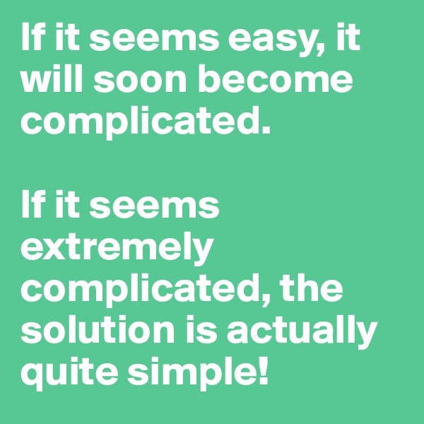 If it seems easy, it will soon become complicated.  If it seems extremely complicated, the solution is actually quite simple!