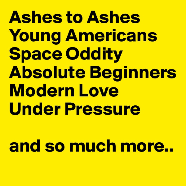 Ashes to Ashes Young Americans Space Oddity Absolute Beginners Modern Love Under Pressure  and so much more..