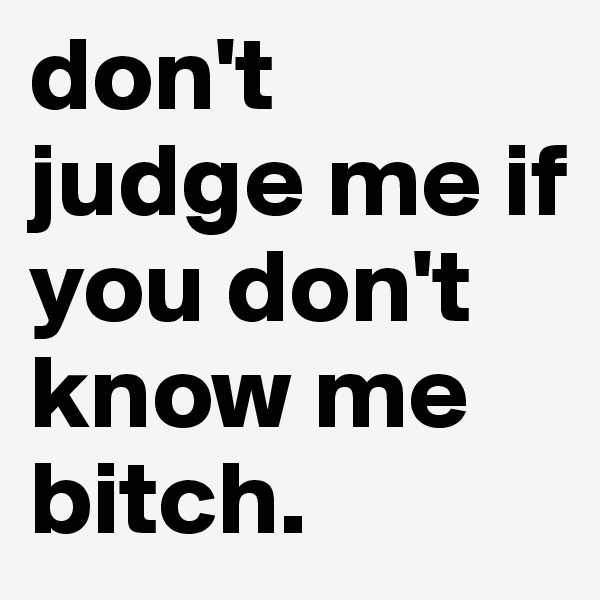 don't judge me if you don't know me bitch.