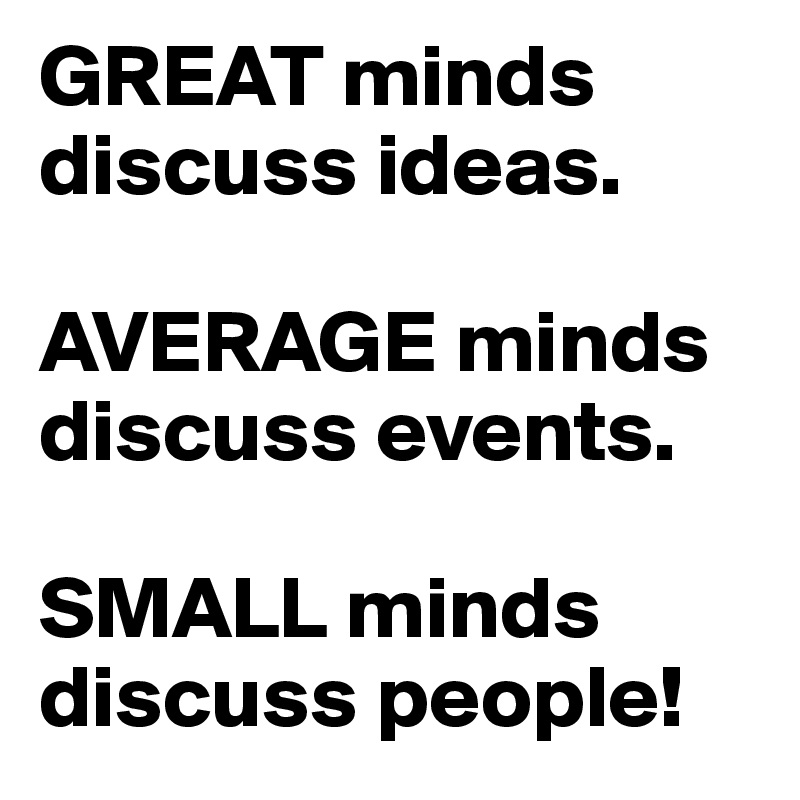 GREAT minds discuss ideas.  AVERAGE minds discuss events.  SMALL minds discuss people!