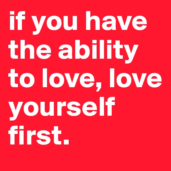 if you have the ability to love, love yourself first.