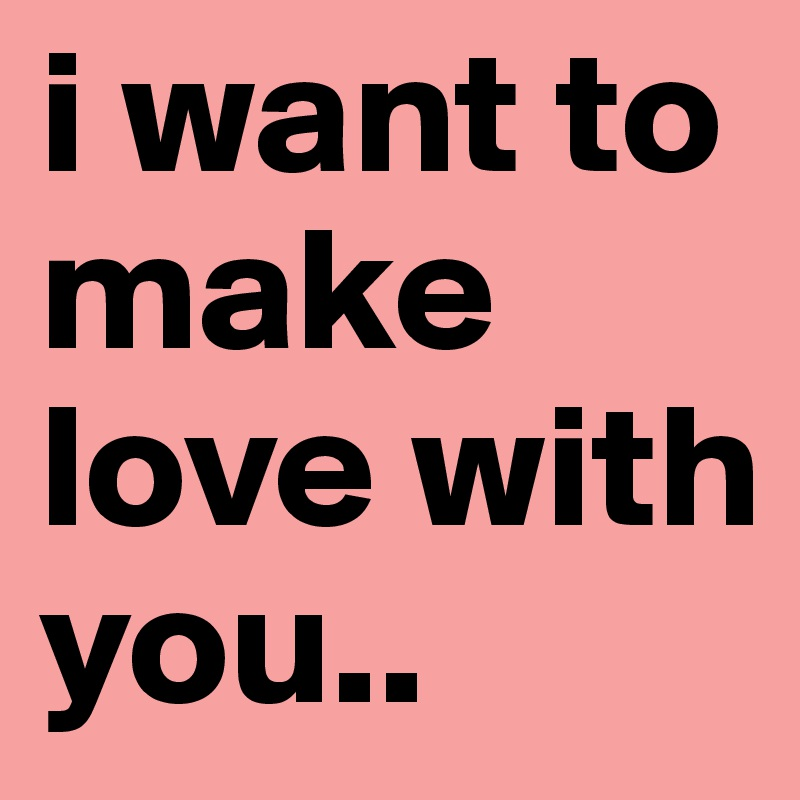 I Want To Make Love With You Post By Yhanne67 On Boldomatic
