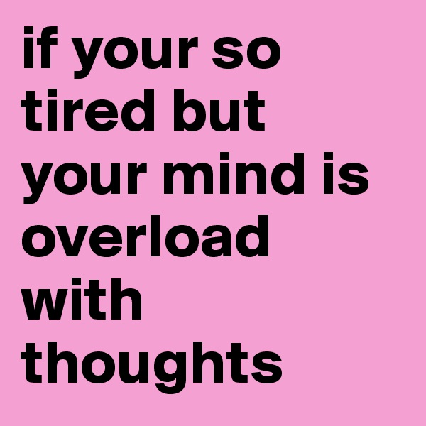 if your so tired but your mind is overload with thoughts