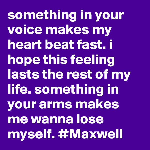 something in your voice makes my heart beat fast. i hope this feeling lasts the rest of my life. something in your arms makes me wanna lose myself. #Maxwell