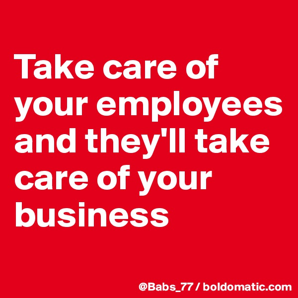 Take care of your employees and they'll take care of your business