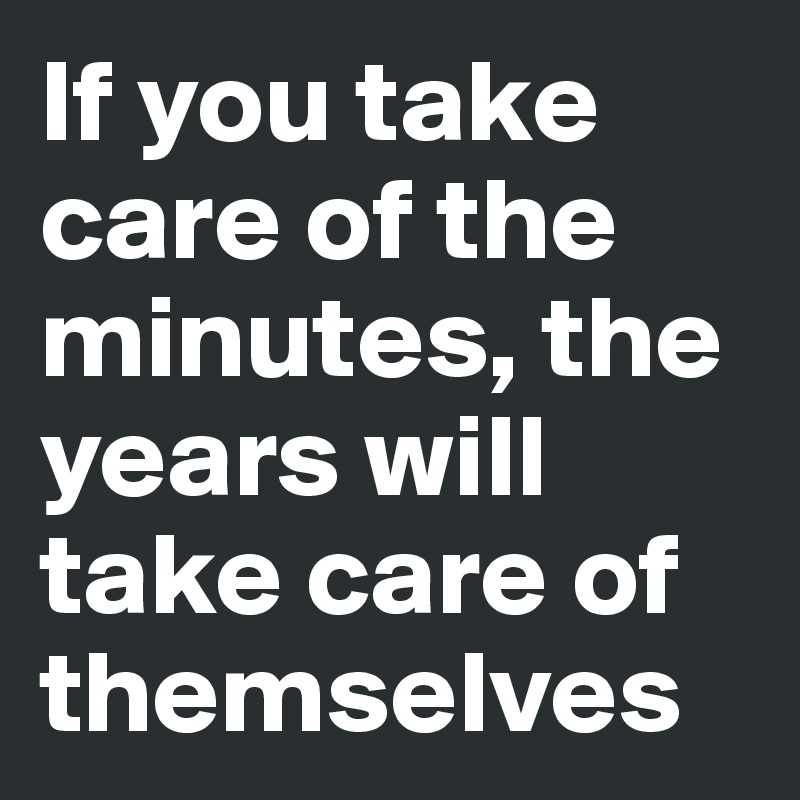 If you take care of the minutes, the years will take care of themselves