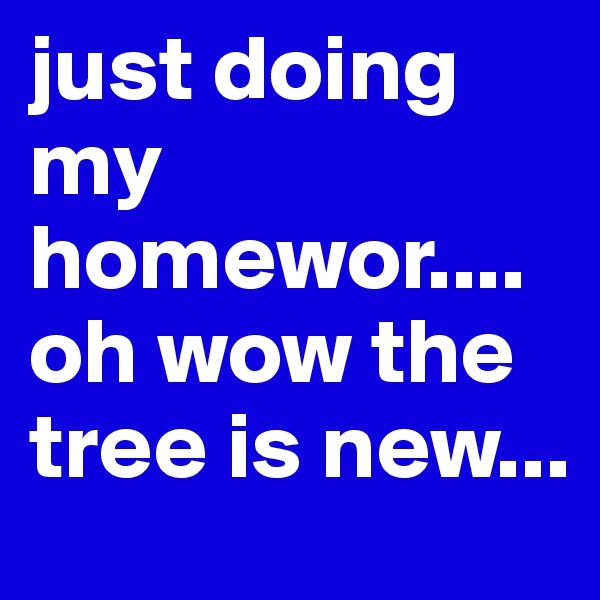just doing my homewor.... oh wow the tree is new...