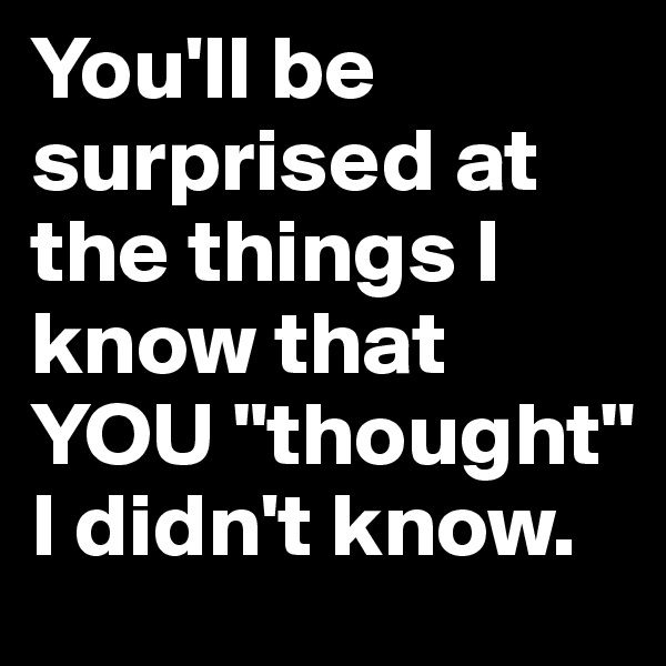 "You'll be surprised at the things I know that YOU ""thought"" I didn't know."