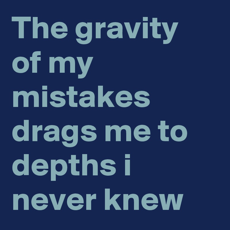 The gravity of my mistakes drags me to depths i never knew