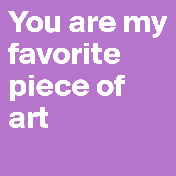 You are my favorite piece of art