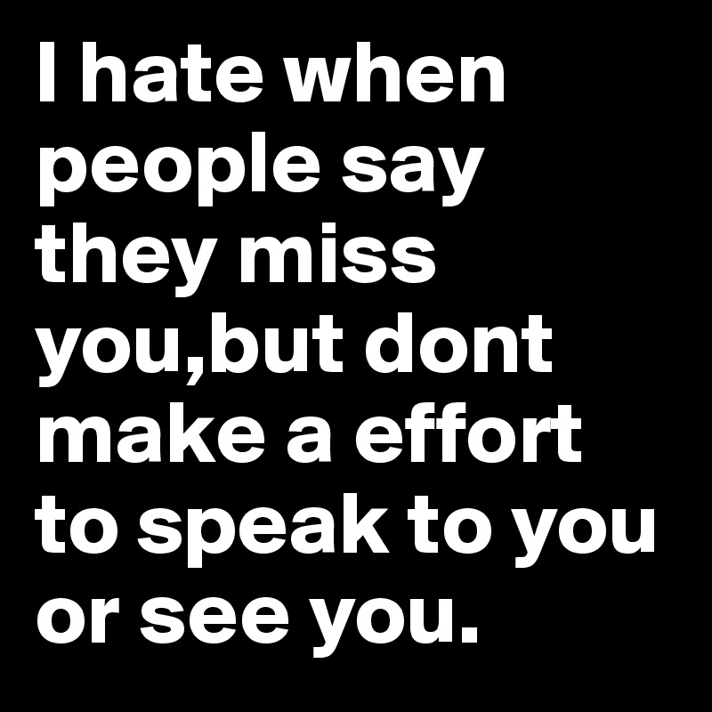 I Hate When People Say They Miss Youbut Dont Make A Effort To Speak