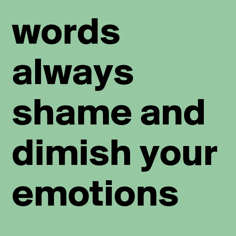 words always shame and dimish your emotions
